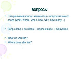 вопросы Специальный вопрос начинается с вопросительного слова (what, where, w