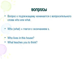 вопросы Вопрос к подлежащему начинается с вопросительного слова who или what.
