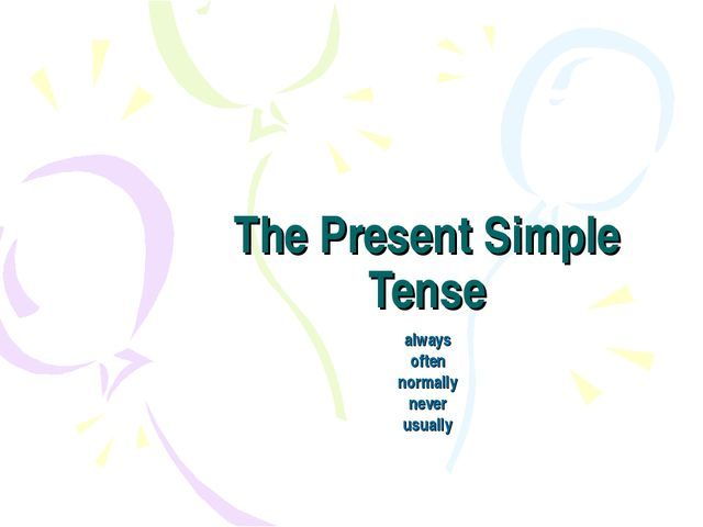 The Present Simple Tense always often normally never usually