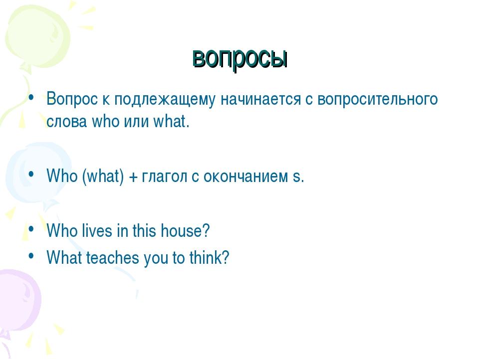 вопросы Вопрос к подлежащему начинается с вопросительного слова who или what....