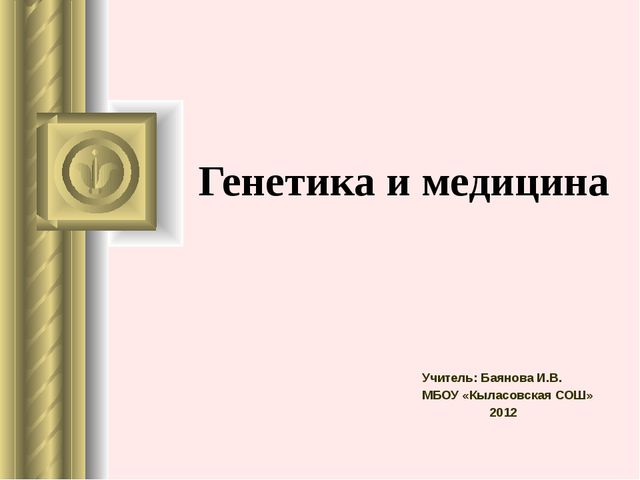 Генетика и медицина Учитель: Баянова И.В. МБОУ «Кыласовская СОШ» 2012