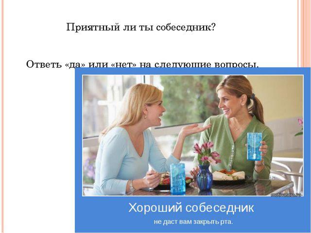 Приятный ли ты собеседник? Ответь «да» или «нет» на следующие вопросы.