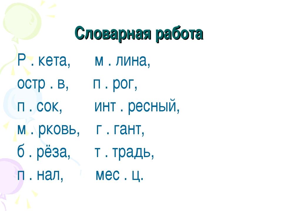 Словарная работа Р . кета, м . лина, остр . в, п . рог, п . сок, инт . ресный...