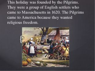 This holiday was founded by the Pilgrims. They were a group of English settle