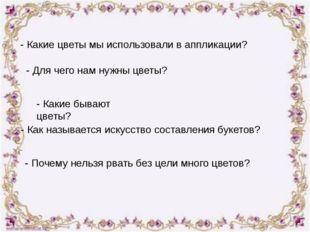 - Какие цветы мы использовали в аппликации? - Для чего нам нужны цветы? - Как