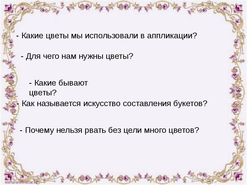 - Какие цветы мы использовали в аппликации? - Для чего нам нужны цветы? - Как...