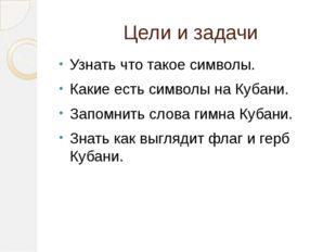 Цели и задачи Узнать что такое символы. Какие есть символы на Кубани. Запомни