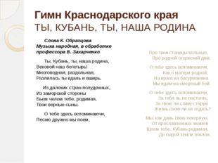 Гимн Краснодарского края ТЫ, КУБАНЬ, ТЫ, НАША РОДИНА Слова К. Образцова М
