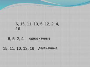 6, 15, 11, 10, 5, 12, 2, 4, 16 6, 5, 2, 4 однозначные 15, 11, 10, 12, 16 двуз