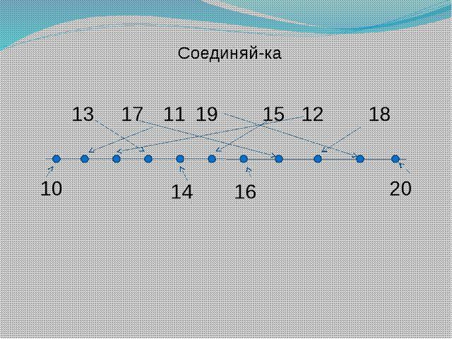 10 13 17 11 19 15 12 18 14 16 20 Соединяй-ка