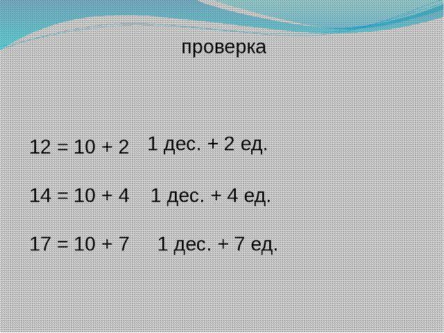 проверка 12 = 10 + 2 1 дес. + 2 ед. 14 = 10 + 4 1 дес. + 4 ед. 17 = 10 + 7 1...
