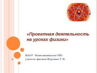 «Проектная деятельность на уроках физики» МАОУ «Кошелихинская ОШ» учитель физ