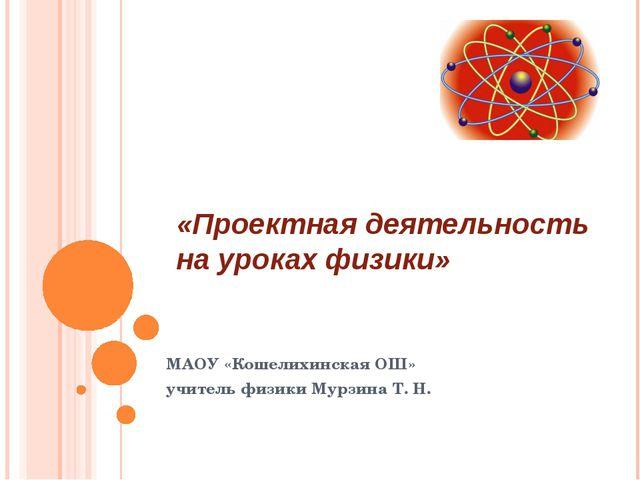 «Проектная деятельность на уроках физики» МАОУ «Кошелихинская ОШ» учитель физ...