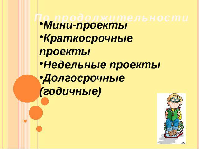 Попродолжительности Мини-проекты Краткосрочные проекты Недельные проекты Д...