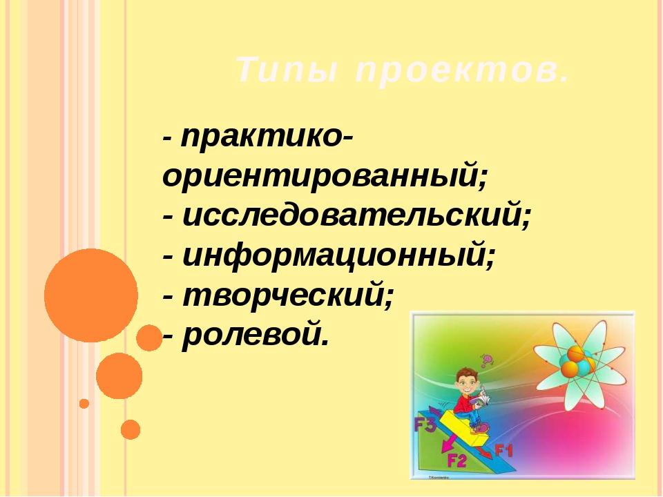 Типы проектов. - практико-ориентированный; - исследовательский; - информацион...