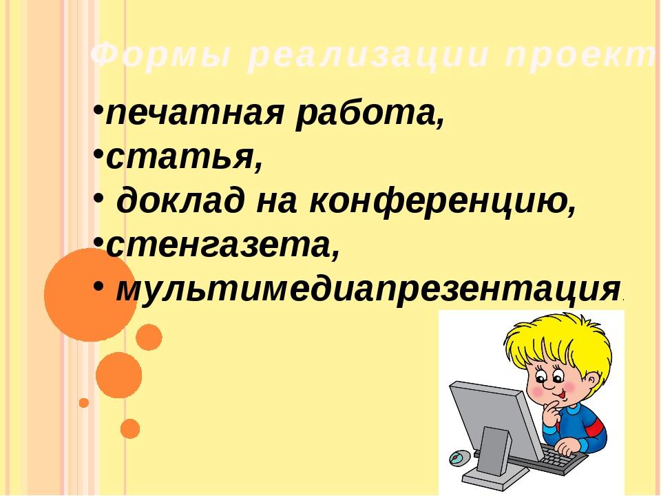 Формы реализации проекта печатная работа, статья, доклад на конференцию, стен...