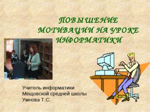 ПОВЫШЕНИЕ МОТИВАЦИИ НА УРОКЕ ИНФОРМАТИКИ Учитель информатики Мещовской средне