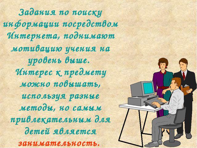 Задания по поиску информации посредством Интернета, поднимают мотивацию учени...