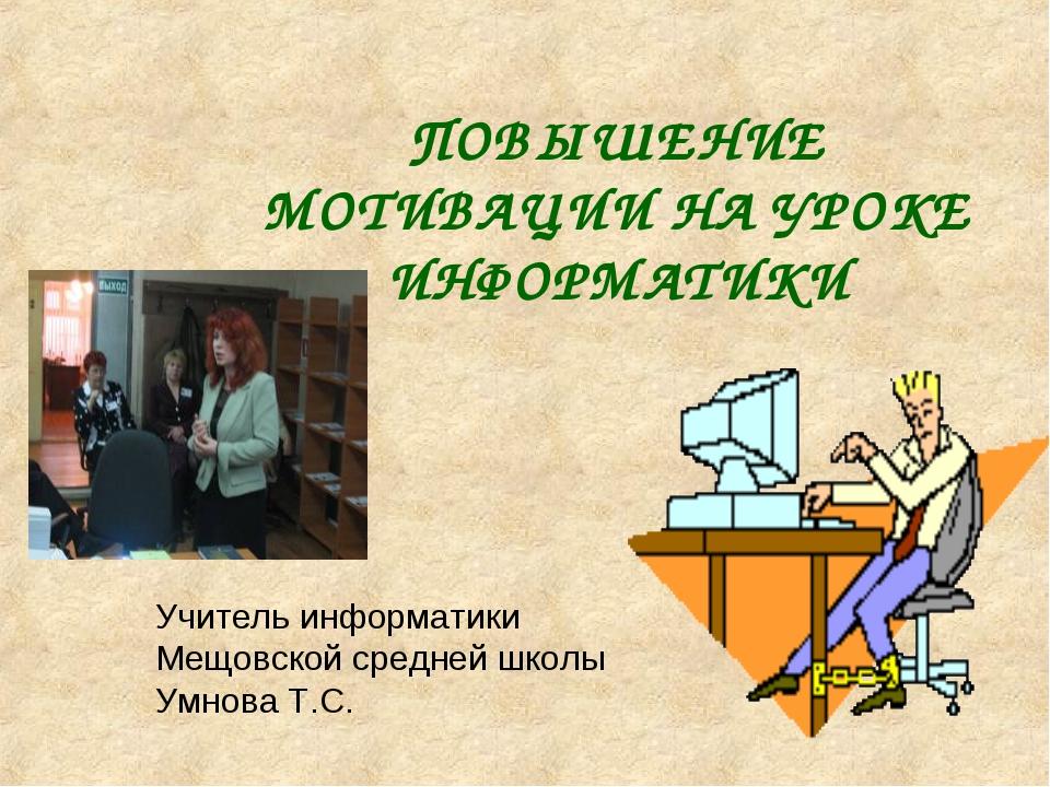 ПОВЫШЕНИЕ МОТИВАЦИИ НА УРОКЕ ИНФОРМАТИКИ Учитель информатики Мещовской средне...