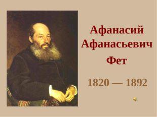 Афанасий Афанасьевич Фет 1820 — 1892