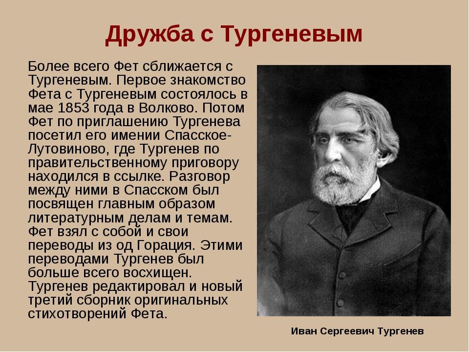Дружба с Тургеневым Более всего Фет сближается с Тургеневым. Первое знакомств...