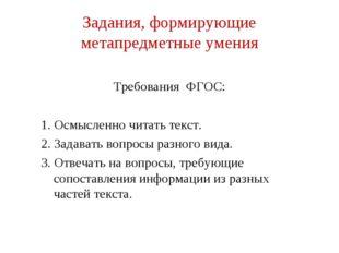 Задания, формирующие метапредметные умения Требования ФГОС: 1. Осмысленно чит