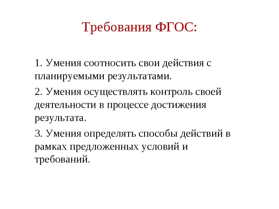 Требования ФГОС: 1. Умения соотносить свои действия с планируемыми результата...