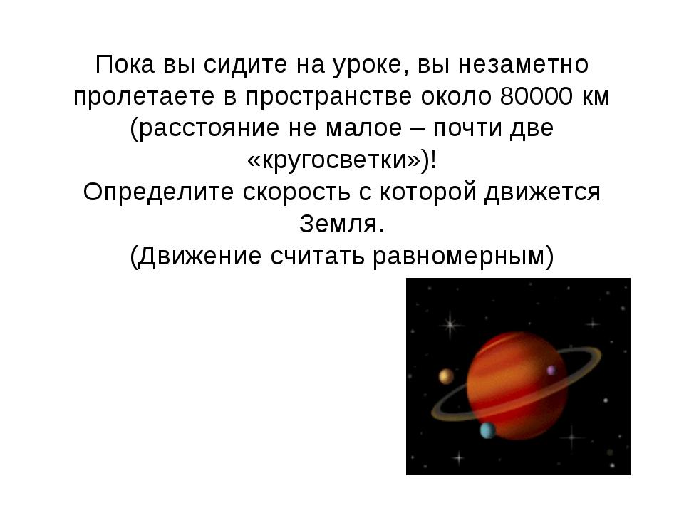 Пока вы сидите на уроке, вы незаметно пролетаете в пространстве около 80000 к...