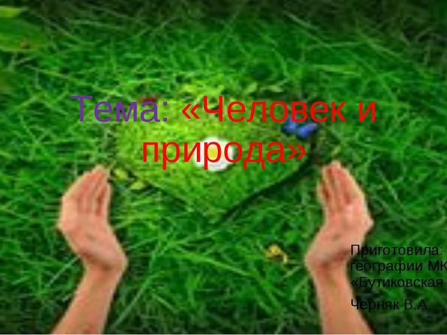 Тема: «Человек и природа» Приготовила: учитель географии МКОУ «Бутиковская СО...