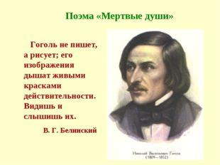 Поэма «Мертвые души» Гоголь не пишет, а рисует; его изображения дышат живыми