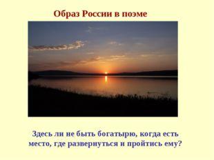 Образ России в поэме Здесь ли не быть богатырю, когда есть место, где разверн