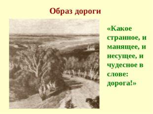 Образ дороги «Какое странное, и манящее, и несущее, и чудесное в слове: дорог