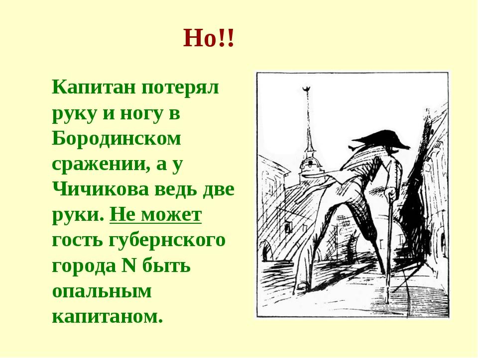 Капитан потерял руку и ногу в Бородинском сражении, а у Чичикова ведь две рук...