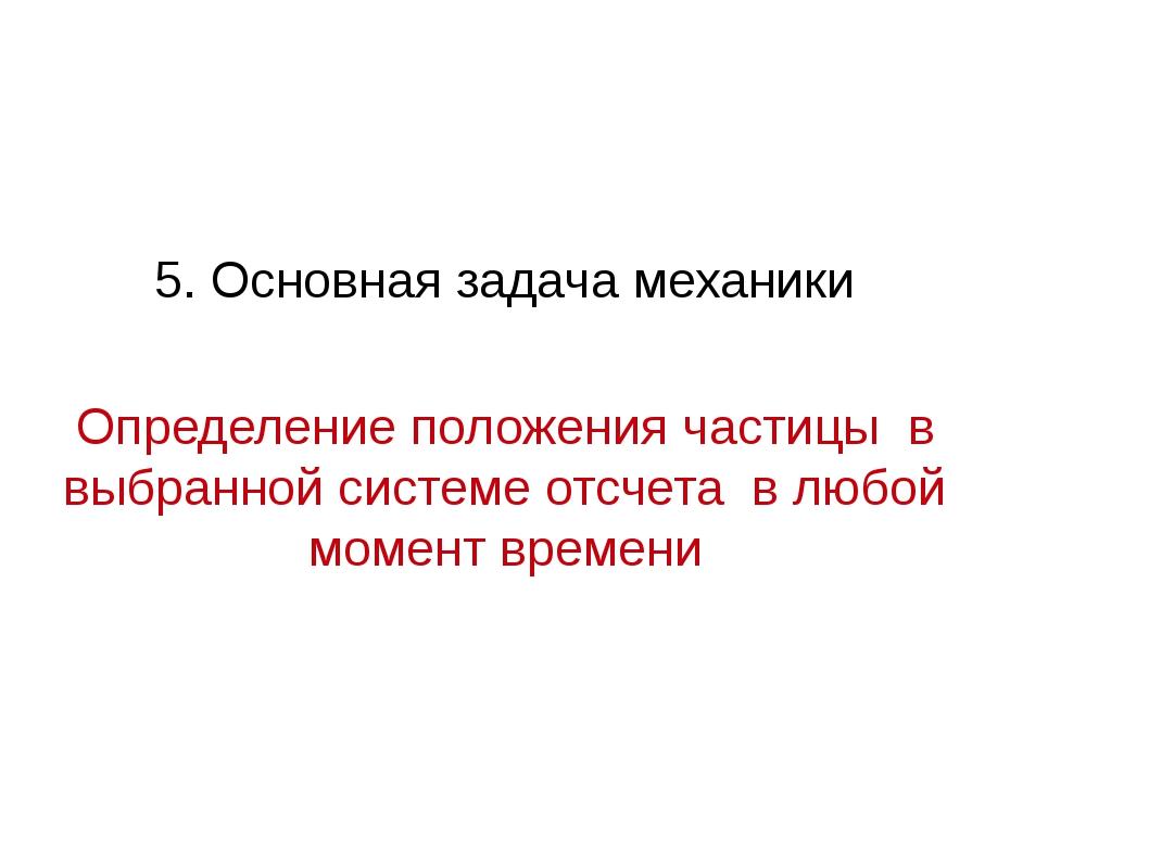 5. Основная задача механики Определение положения частицы в выбранной системе...