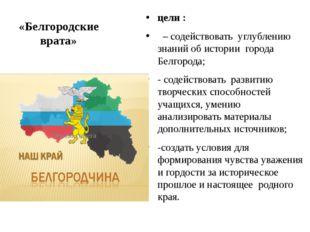 «Белгородские врата» цели : – содействовать углублению знаний об истории горо
