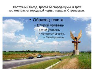 Восточный въезд, трасса Белгород-Сумы, в трех километрах от городской черты,