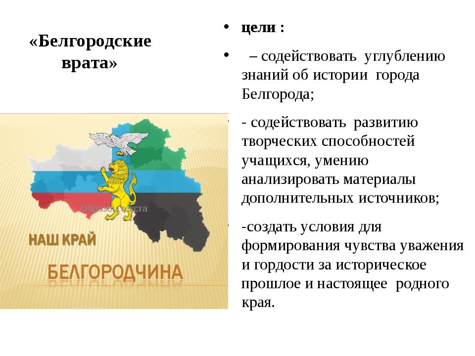 «Белгородские врата» цели : – содействовать углублению знаний об истории горо...