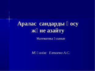 Аралас сандарды қосу және азайту Математика 5 сынып Мұғалім: Елтаева А.С.