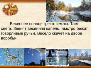 Весеннее солнце греют землю. Тает снега. Звенят весенняя капель. Быстро бежи