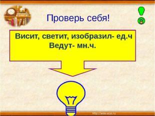 Проверь себя! Висит, светит, изобразил- ед.ч Ведут- мн.ч. гр