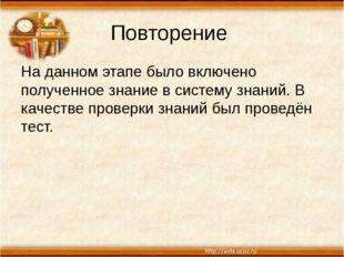 Повторение На данном этапе было включено полученное знание в систему знаний.