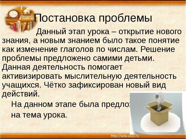 Постановка проблемы Данный этап урока – открытие нового знания, а новым знани...