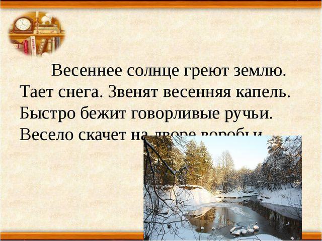 Весеннее солнце греют землю. Тает снега. Звенят весенняя капель. Быстро бежи...