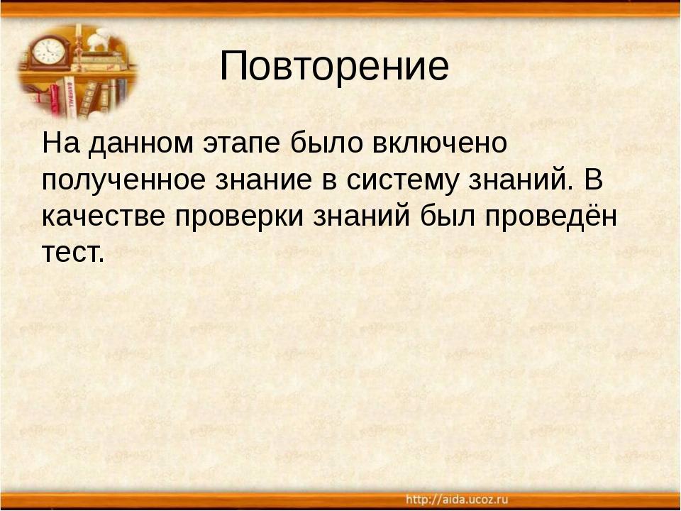 Повторение На данном этапе было включено полученное знание в систему знаний....