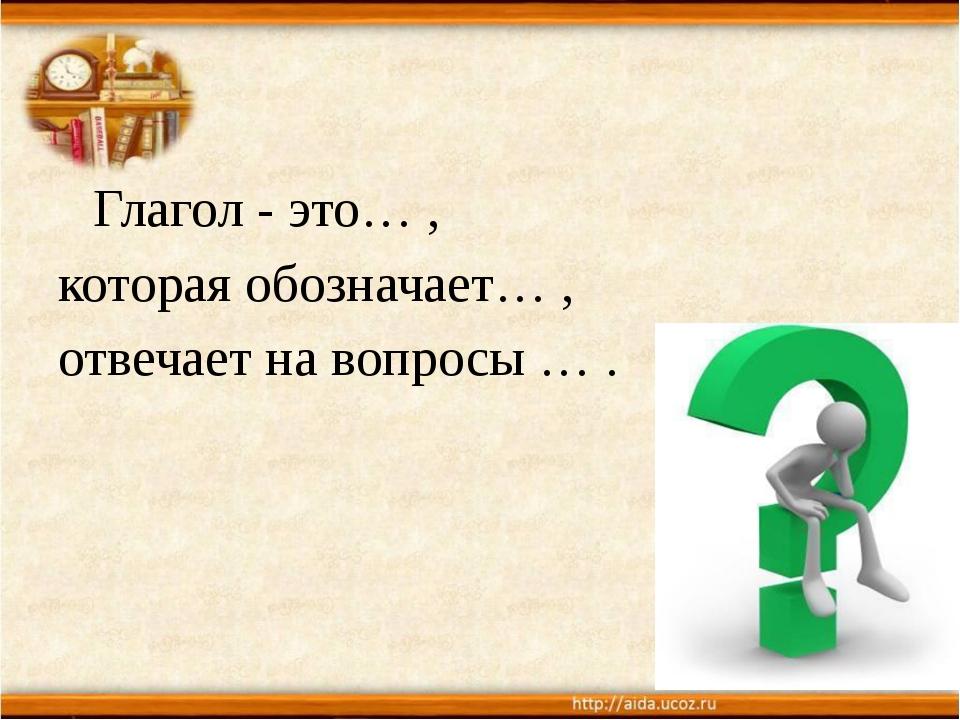 Глагол - это… , которая обозначает… , отвечает на вопросы … .