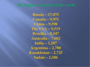 The biggest countries of the world Russia – 17,075 Canada – 9,971 China – 9,5