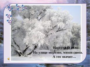 Наступила зима. На улице морозно, много снега. А это значит…