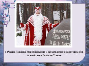 В России Дедушка Мороз приходит к деткам домой и дарит подарки. А живёт он в