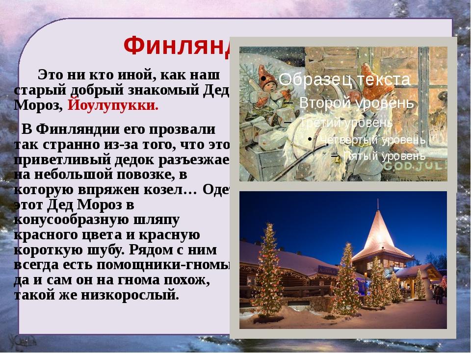 Финляндия Это ни кто иной, как наш старый добрый знакомый Дед Мороз, Йоулупу...