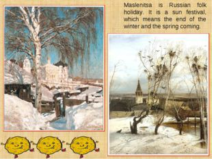 Maslenitsa is Russian folk holiday. It is a sun festival, which means the end